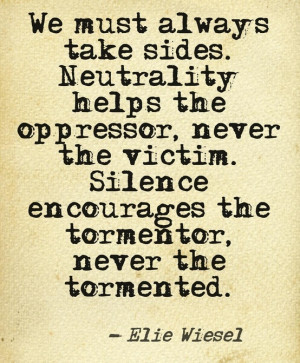 always take sides. neutrality helps the oppressor, never the victim ...