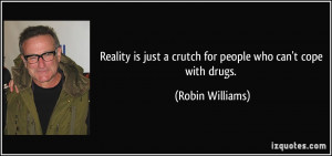 Reality is just a crutch for people who can't cope with drugs. - Robin ...
