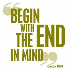 Begin with the end in mind. ~ Stephen Covey