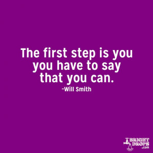 """The first step is you have to say that you can"""" ~Will Smith"""