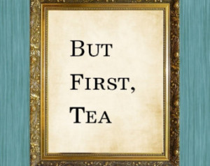 But First Tea Sayings Print Quote P rint ...