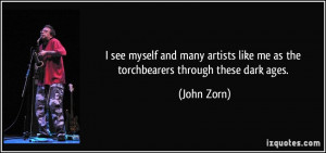 ... like me as the torchbearers through these dark ages. - John Zorn