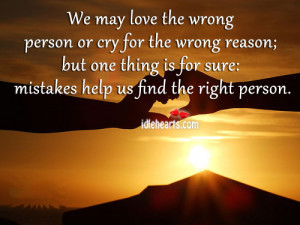 We may love the wrong person or cry for the wrong reason; but one ...
