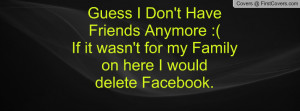 Guess I Don't Have Friends Anymore :(If it wasn't for my Family on ...
