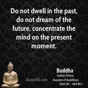 Do not dwell in the past, do not dream of the future, concentrate the ...