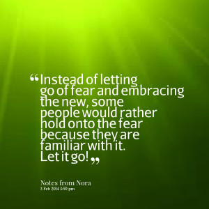 Quotes Picture: instead of letting go of fear and embracing the new ...