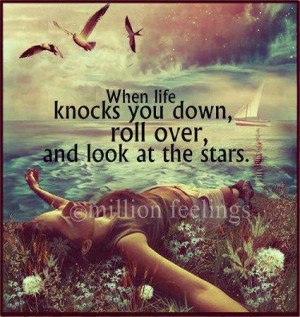 ... knocks you down, roll over, and look at the stars. - stargazing quote
