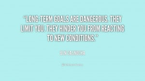 Long-term goals are dangerous. They limit you. They hinder you from ...
