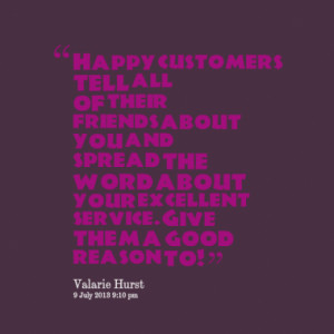 Happy customers tell all of their friends about you and spread the ...