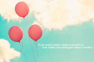 if you want to know where your heart is, look where your mind goes ...