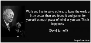 Work and live to serve others, to leave the world a little better than ...