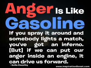 Anger is like gasoline. If you spray it around and somebody lights a ...