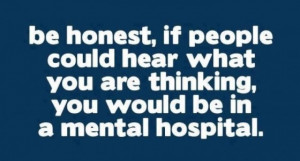 ... What You are Thinking,You Would be In a Mental Hospital ~ Funny Quote