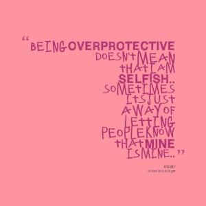Quotes Picture: being overprotective doesn't mean that i am selfish ...