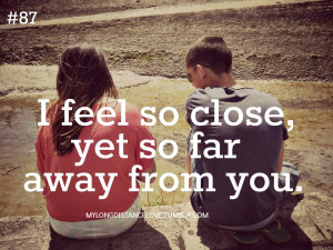 feel so close, yet so far away from you.
