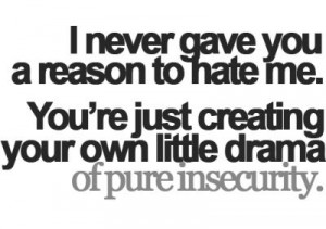 ... to hate me you are just creating your own drama of pure insecurity