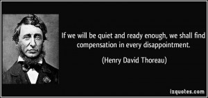 ... shall find compensation in every disappointment. - Henry David Thoreau