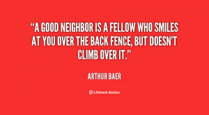 good neighbor is a fellow who smiles at you over the back fence, but ...