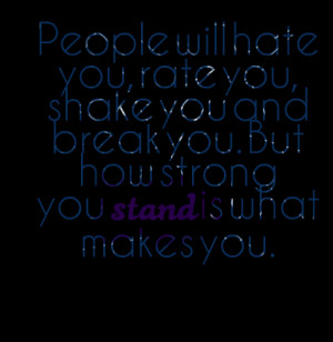 ... hate you rate you shake you and break you but Quotes About People You