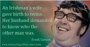 Frank Carson joke An Irishman's wife gave birth to twins. Her husband ...