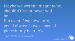 ... if we never are, you'll always have a special place in my heart ¢¾