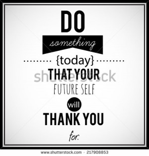 ... quote - Do something today that your future self will thank You for