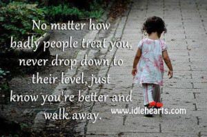 No matter how badly people treat you, never drop down to their level ...