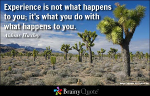 Experience is not what happens to you; it's what you do with what ...