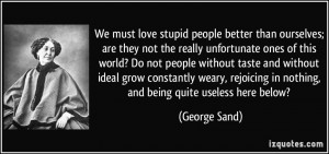 must love stupid people better than ourselves; are they not the really ...