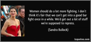 Women should do a lot more fighting. I don't think it's fair that we ...