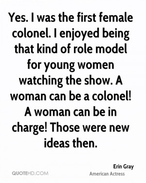Yes. I was the first female colonel. I enjoyed being that kind of role ...