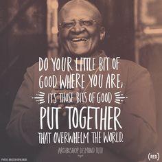 Do your little bit of good... Archbishop Desmond Tutu More