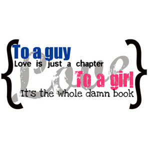 Quote: To a Guy love is just a Chapter, to a girl love is the whole da ...