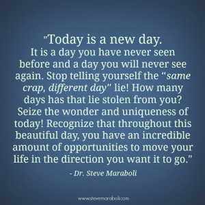 Today is a new day. It's a day you have never seen before and will