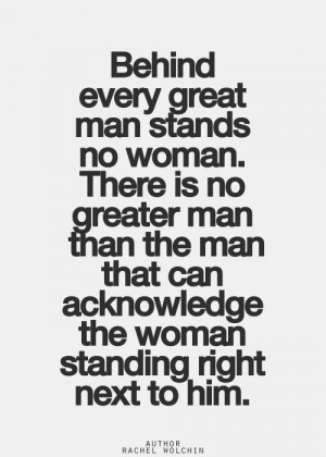 there is no greater man than the man that can acknowledge the woman ...