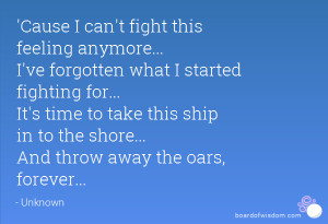 Cause I can't fight this feeling anymore... I've forgotten what I ...