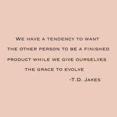 ... product while we give ourselves the grace to evolve. ~T.D. Jakes