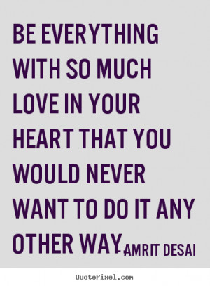 Amrit Desai Quotes - Be everything with so much love in your heart ...