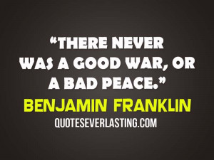 There never was a good war, or a bad peace. – Benjamin Franklin