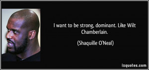 want to be strong, dominant. Like Wilt Chamberlain. - Shaquille O ...