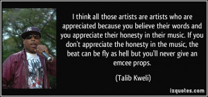 ... can be fly as hell but you'll never give an emcee props. - Talib Kweli