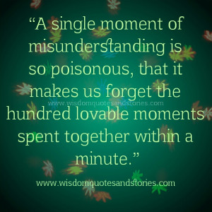 single moment of misunderstanding is so poisonous, that it makes us ...