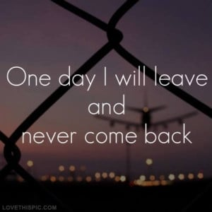 One day I will leave and never come back
