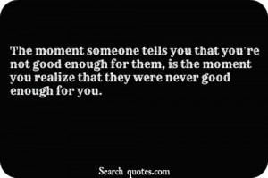 you that you're not good enough for them, is the moment you realize ...