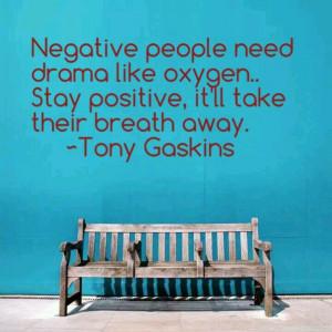 Negative people need drama like oxygen. Stay positive, it'll take ...
