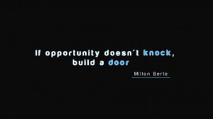 If Opportunity doesn't knock. Build a door.