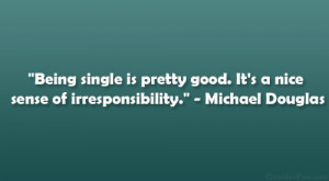 Being single is pretty good. It's a nice sense of irresponsibility ...