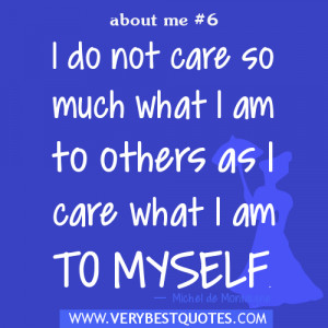 Quotes about me, I do not care so much what I am to others as I care ...