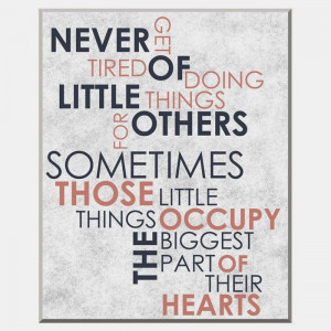 Never get tired of doing little things for others sometimes those ...