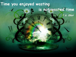 Time you enjoyed wasting is not wasted time. (T. S. Elliot)